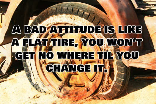 Tired quote A bad attitude is like a flat tire, you won't get nowhere til you change it.
