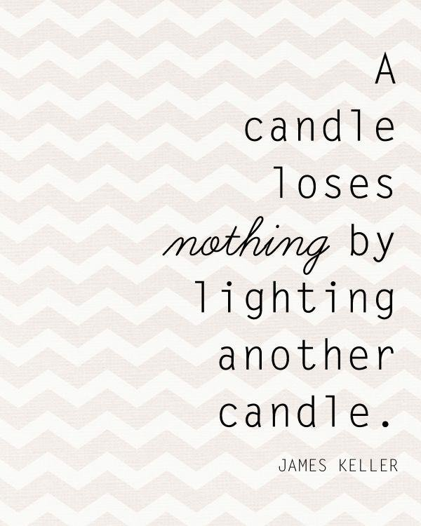 Light up quote A candle loses nothing by lighting another candle.