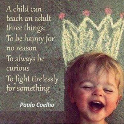 Fighting for freedom quote A child can teach an adult three things: To be happy for no reason, to always be