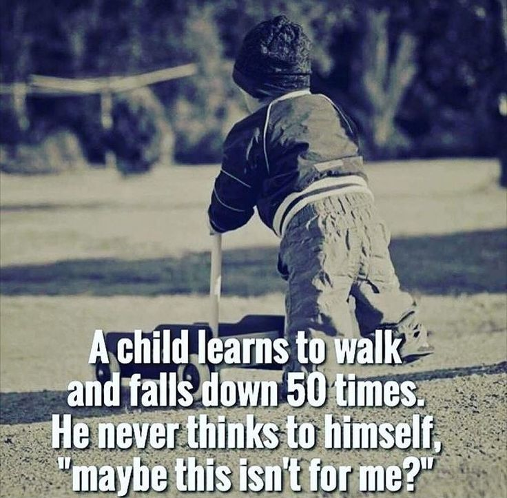 "Falls quote A child learns to walk and falls down 50 times. He never thinks to himself, ""may"
