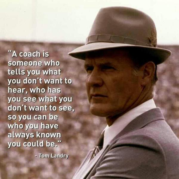 Tom Landry quote A coach is someone who tells you what you don't want to hear, who has you see wh
