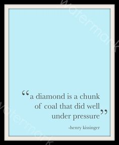 A diamond is a chunk of coal that did well under pressure - Henry Kissinger