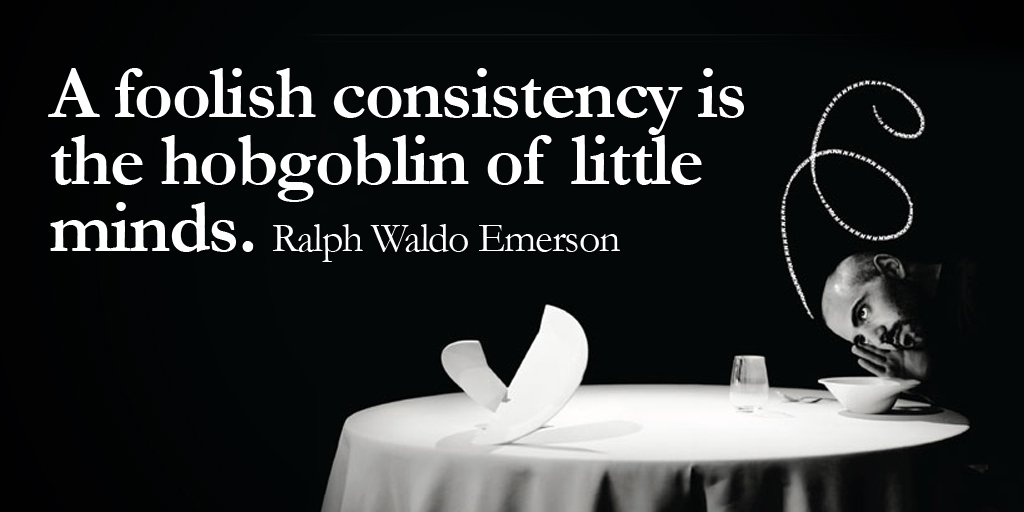 A foolish consistency is the hobgoblin of little minds. - Ralph Waldo Emerson