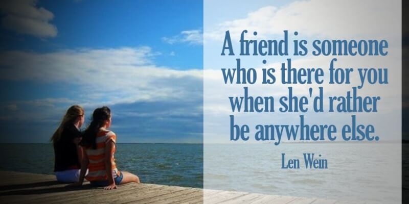 Friend quote A friend is someone who is there for you when she'd rather be anywhere else.