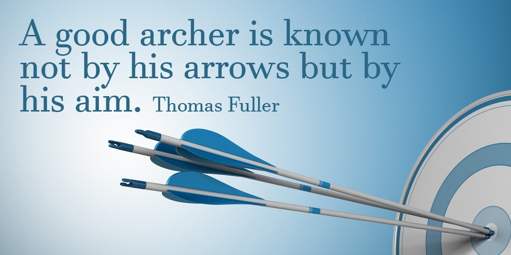 A good archer is known not by his arrows but by his aim. - Thomas Fuller