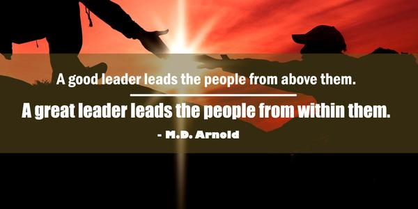 Great leadership quote A good leader leads the people from above them. A great leader leads the people