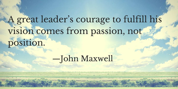 Fulfillment quote A great leader's courage to fulfill his vision comes from passion, not position.