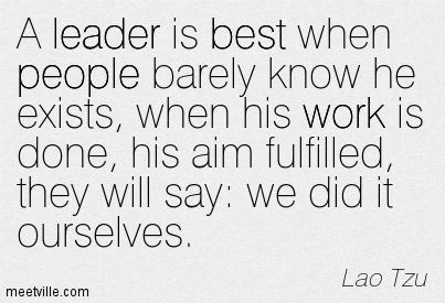 Fulfillment quote A leader is best when people barely know he exists, when his work is done, his a