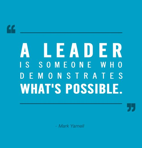 Possibly quote A leader is someone who demonstrates what's possible.