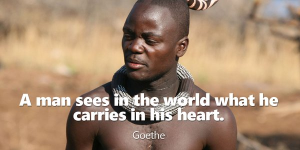A man sees in the world what he carries in his heart. - Johann von Goethe