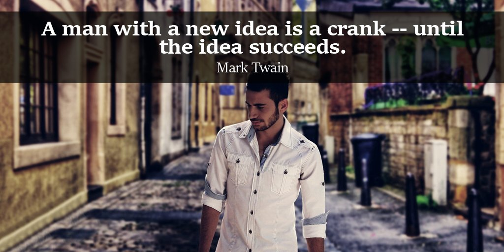A man with a new idea is a crank - until the idea succeeds. - Mark Twain