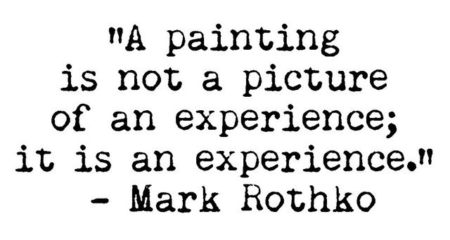 Paint quote A painting is not a picture of an experience; It is an experience.