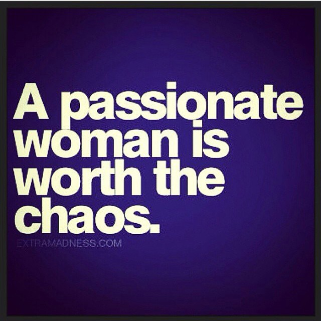Chaos quote A passionate woman is worth the chaos