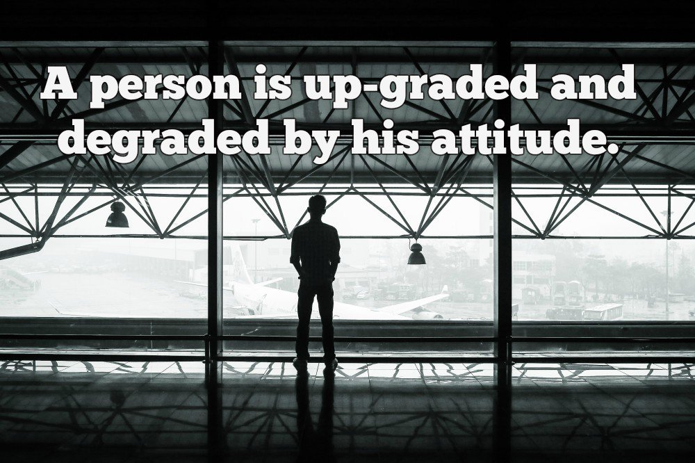 Upgrade quote A person is up-graded and degraded by his attitude.