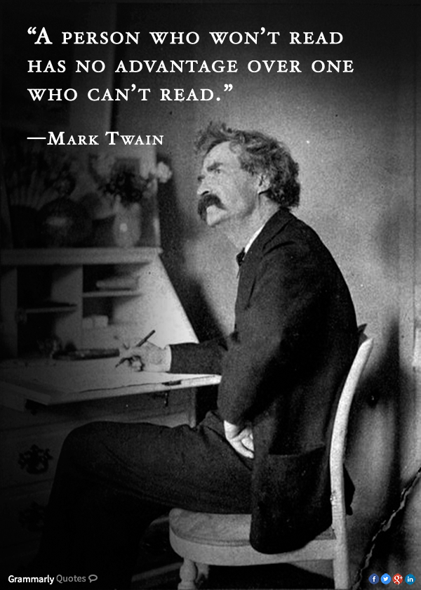 A person who won't read has no advantage over one who can't read. - Mark Twain