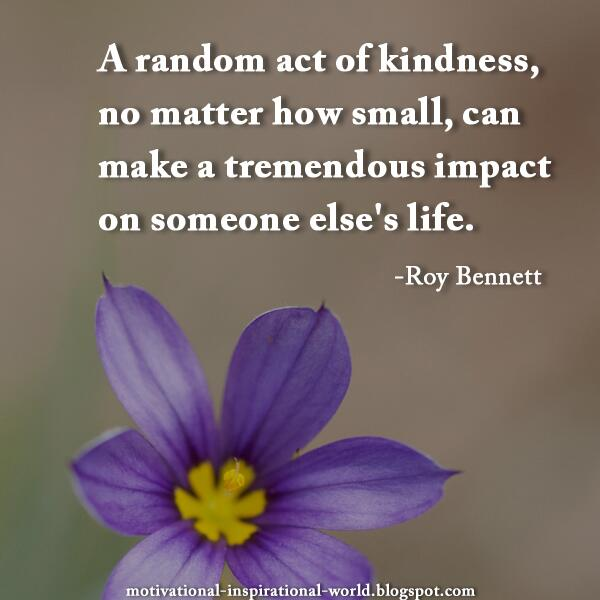 Act of kindness quote A random act of kindness, no matter how small, can make a tremendous impact on s
