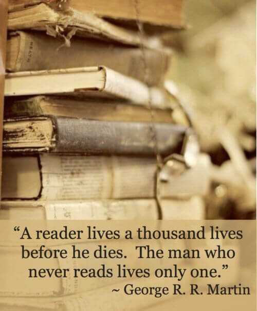 A reader lives a thousand lives before he dies. The man who never reads lives only one. ~ GEORGE R. R. MARTIN