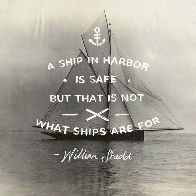 Ship quote A ship in harbour is safe but thats not what ships are for.