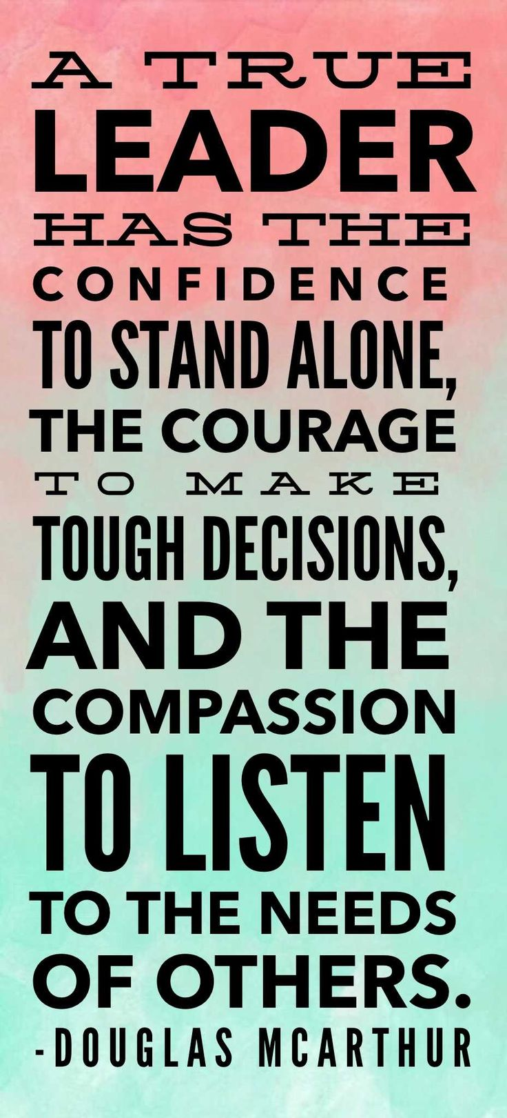 A true leader has the confidence to stand alone, the courage to make tough decisions, and the compassion to listen to the needs of others. - Douglas MacArthur