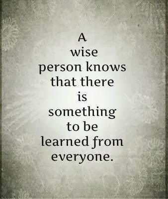 Knowledge and learning quote A wise person knows that there is something to be learned from everyone.