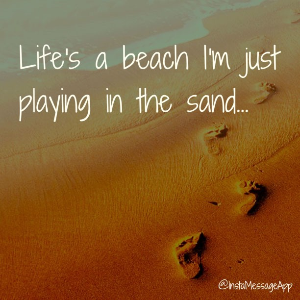 Beach quote Life's a beach. I am just playing in the sand.