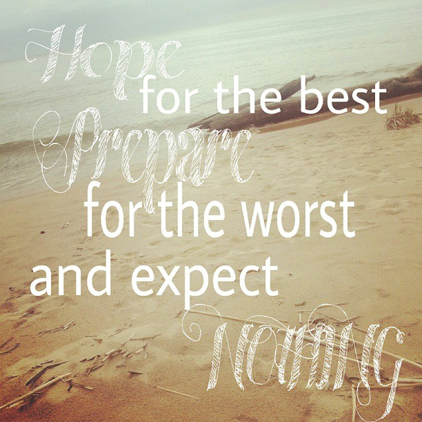 Worst quote Hope for the best, prepare for the worst and expect nothing