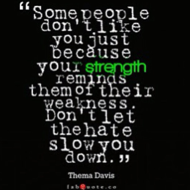Some people don't like you because your strength remind them of their weakness. Don't let the hate slow you down. -