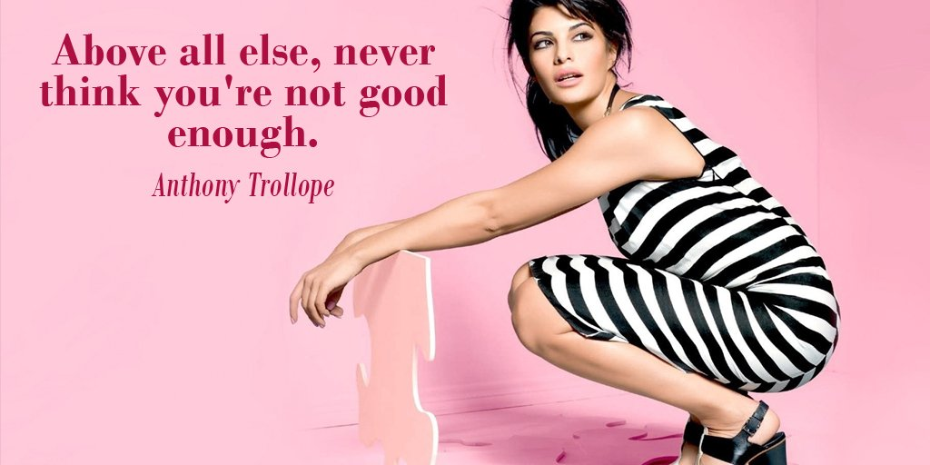 Above all else, never think you're not good enough. - Anthony Trollope