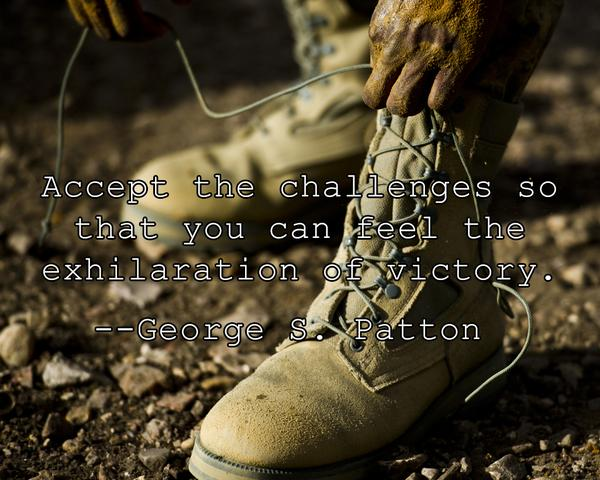 George S. Patton quote Accept the challenges so that you can feel the exhilaration of victory.