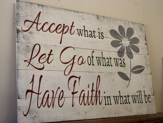 Accept what is. Let go what was. Have faith in what will be. - Sayings
