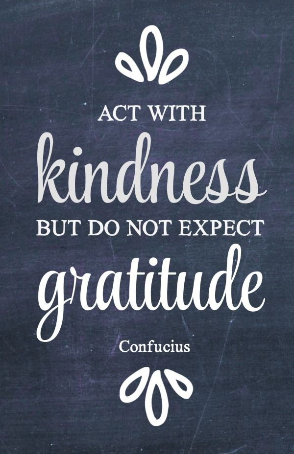 Act with kindness but do not expect gratitude. - Confucius