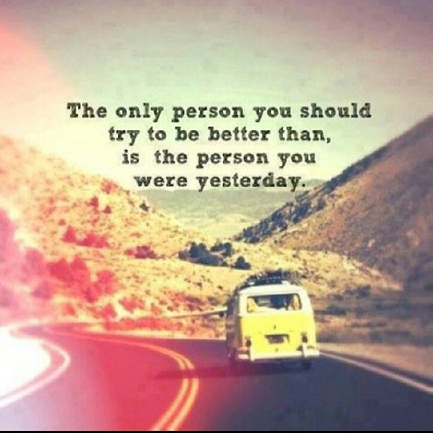 Trying to improve quote The only person you should try to be better than, is the person you were yesterd
