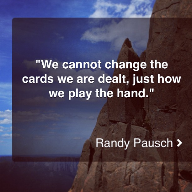 We cannot change the cards we are dealt just how we play the hand