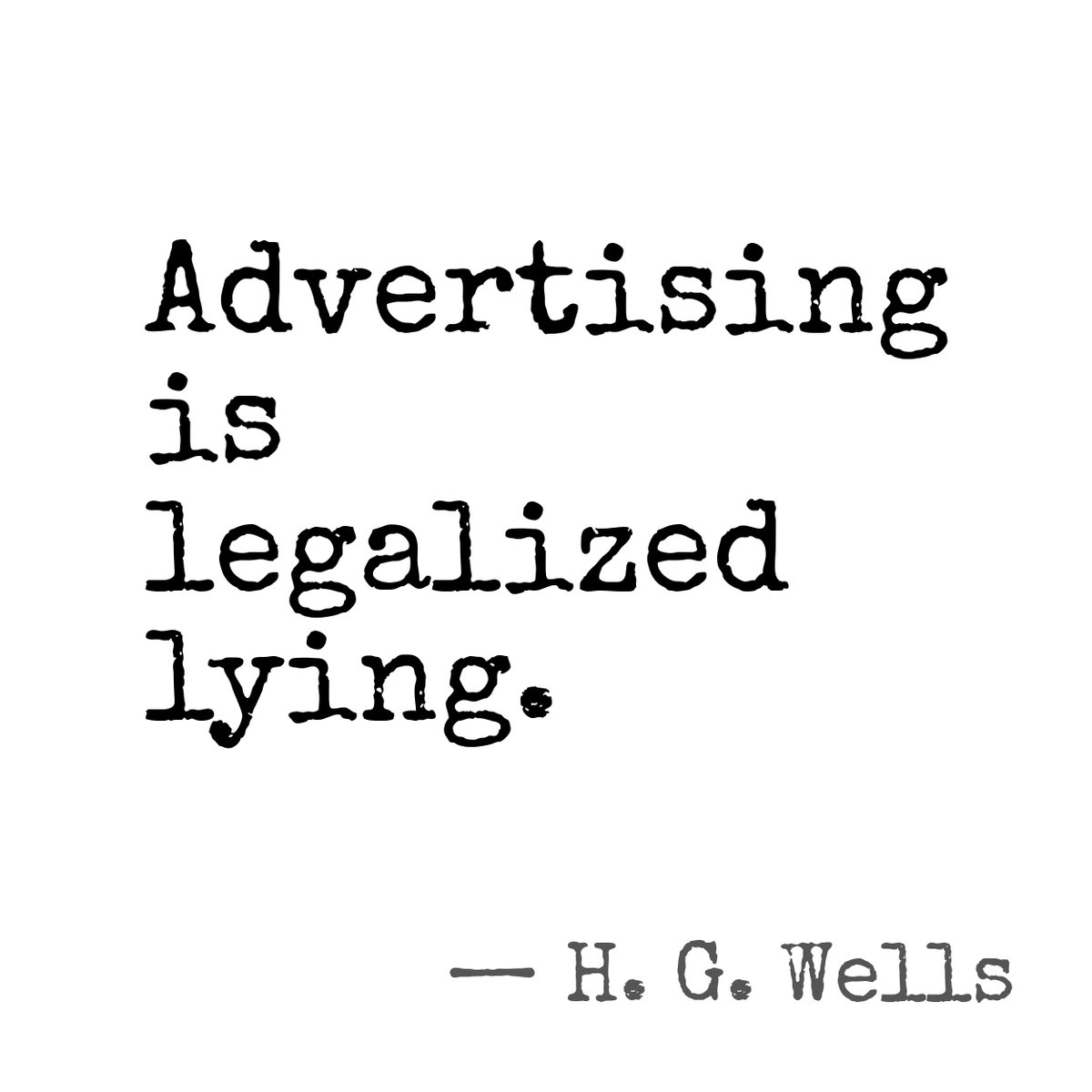 Advertising is legalized lying. - H. G. Wells