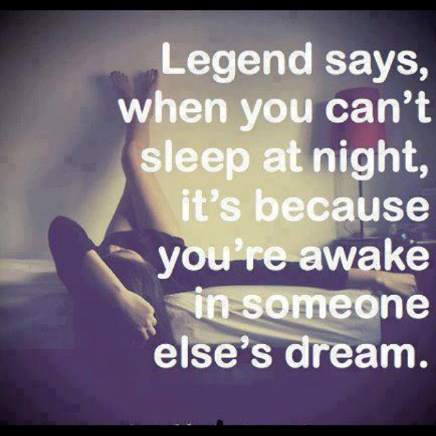 Legends quote Legend says, when you can't sleep at night It's because you're awake in someone