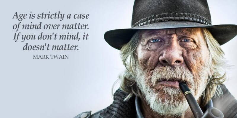 Age is strictly a case of mind over matter. If you don't mind, it doesn't matter. - Mark Twain