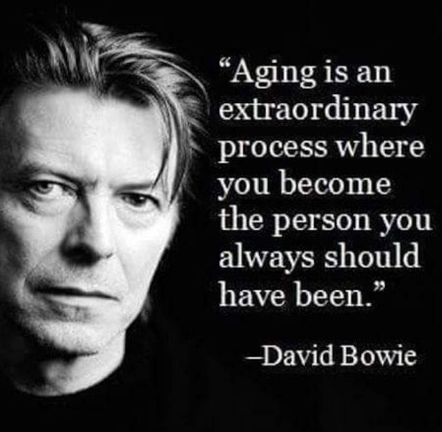 Aging is an extraordinary process where you become the person you always should have been. - David Bowie