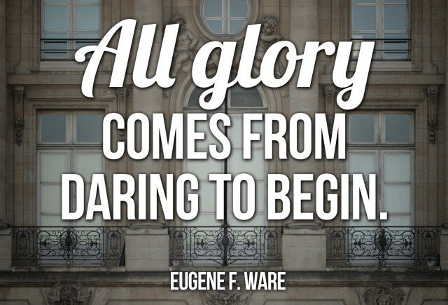 Dare quote All glory comes from daring to begin.