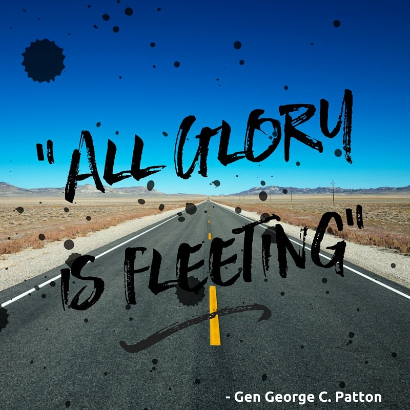 All glory is fleeting. - General George Patton
