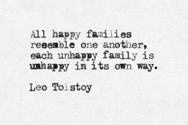 all happy families are unhappy in their own way All happy families resemble one another, each unhappy family is unhappy in its own way - leo tolstoy all happy families resemble one another, each unhappy family is unhappy in its own way.