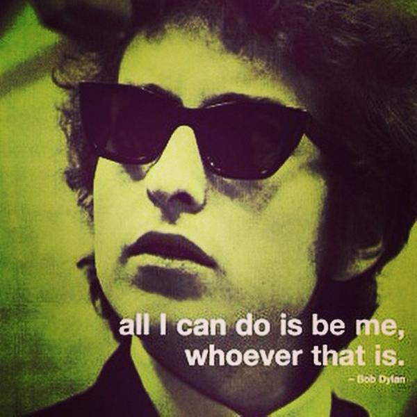 Bob Dylan quote All I can do is be me, whoever that is.