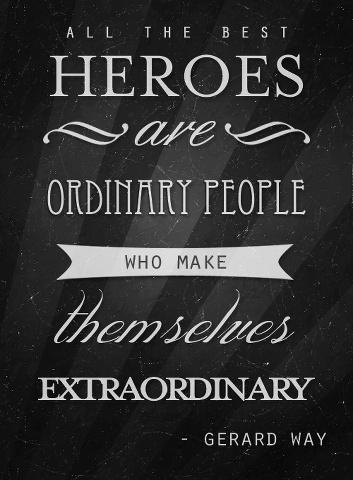 Extraordinary quote All the best heroes are ordinary people who make themselves extraordinary.