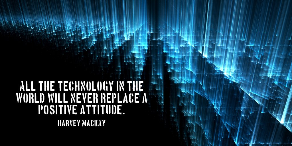 Technology quote All the technology in the world will never replace a positive attitude.