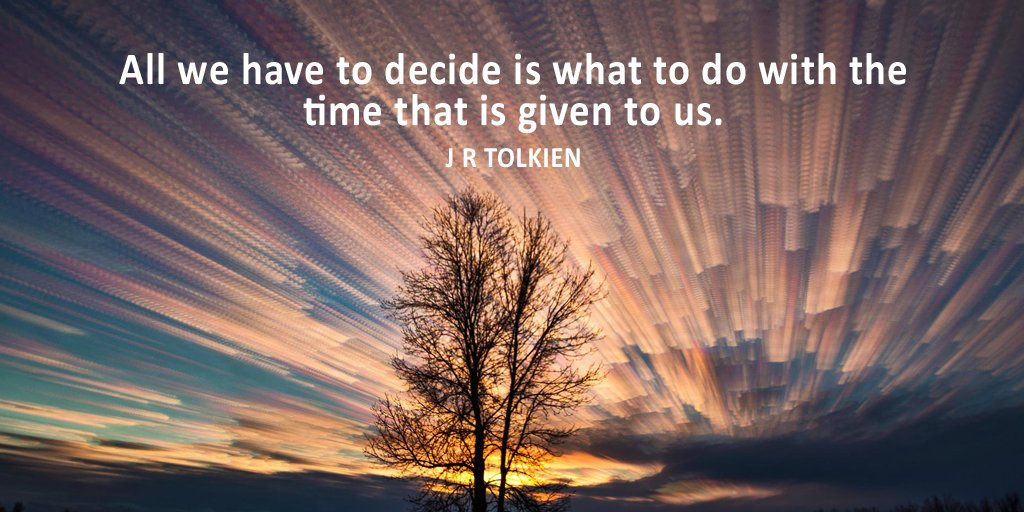 All we have to decide is what to do with the time that is given to us. - J.R.R. Tolkien