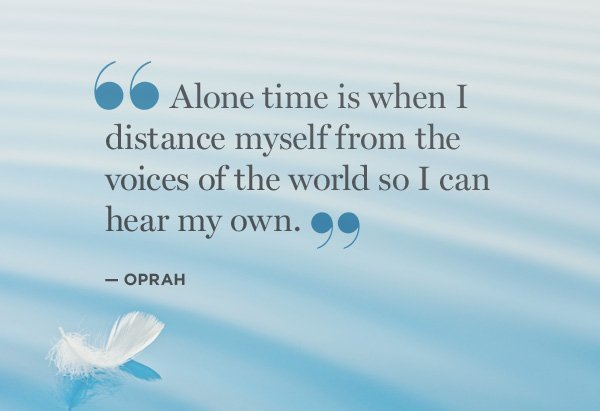Voices quote Alone time is when I distance myself from the voices of the world so I can hear