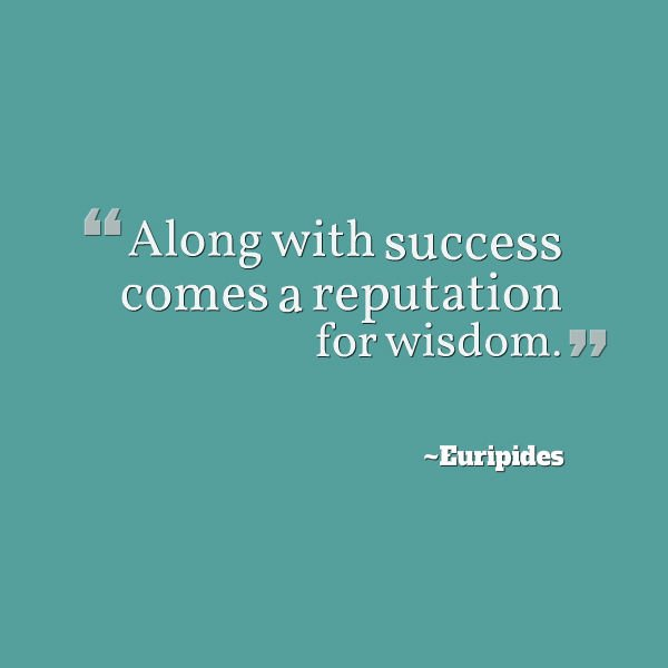 Along with success comes a reputation for wisdom. - Euripides