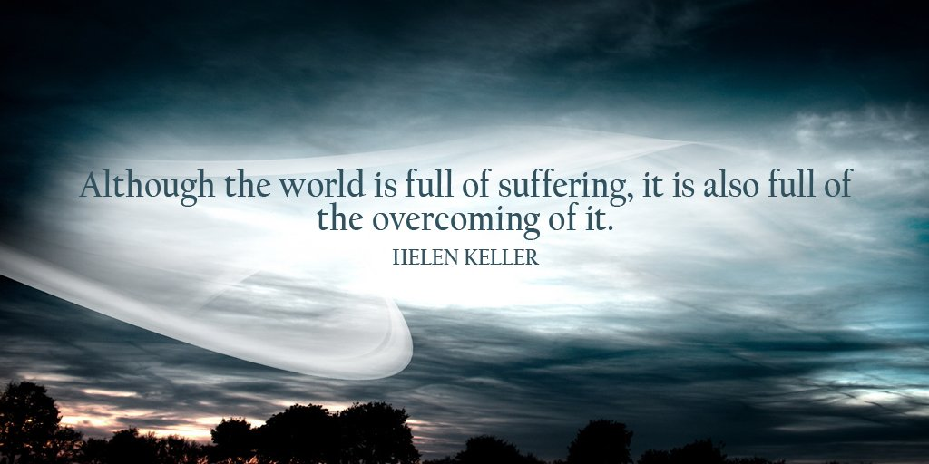 Suffering quote Although the world is full of suffering, it is also full of the overcoming of it