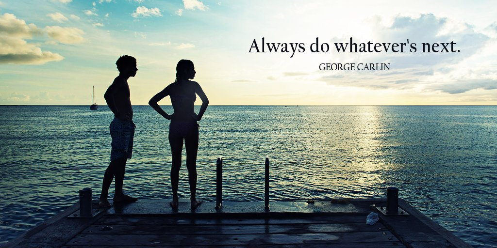 Always do whatevers next. - George Carlin