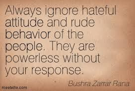 Powerlessness quote Always ignore hateful attitude and rude behaviour of the people. They are powerl