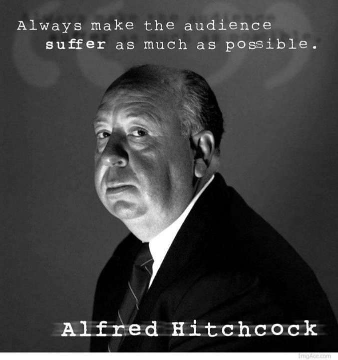 Always make the audience suffer as much as possible. - Alfred Hitchcock